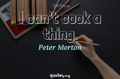 Photo Quote of I can't cook a thing.