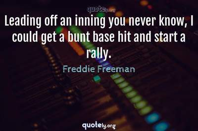 Photo Quote of Leading off an inning you never know, I could get a bunt base hit and start a rally.