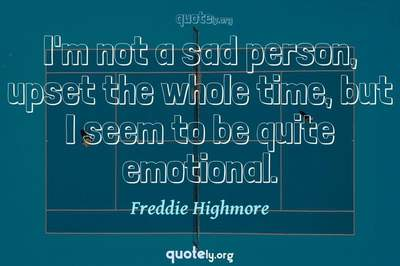 Photo Quote of I'm not a sad person, upset the whole time, but I seem to be quite emotional.