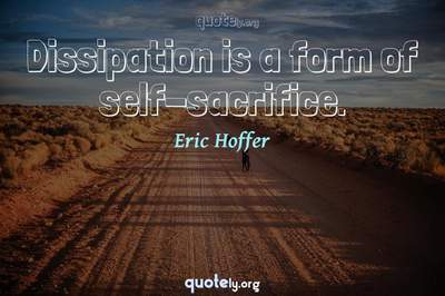Photo Quote of Dissipation is a form of self-sacrifice.