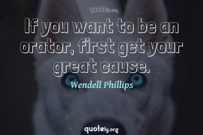Photo Quote of If you want to be an orator, first get your great cause.