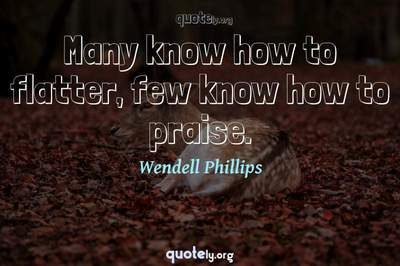 Photo Quote of Many know how to flatter, few know how to praise.