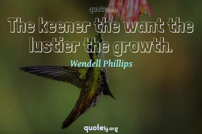 Photo Quote of The keener the want the lustier the growth.