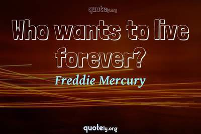 Photo Quote of Who wants to live forever?