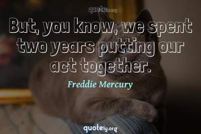 Photo Quote of But, you know, we spent two years putting our act together.