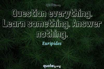 Photo Quote of Question everything. Learn something. Answer nothing.