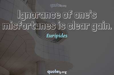Photo Quote of Ignorance of one's misfortunes is clear gain.