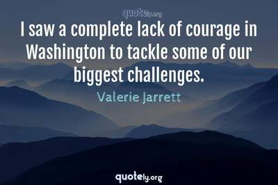 Photo Quote of I saw a complete lack of courage in Washington to tackle some of our biggest challenges.