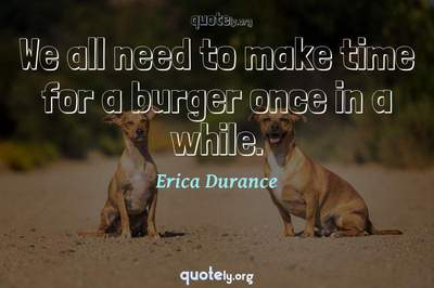 Photo Quote of We all need to make time for a burger once in a while.