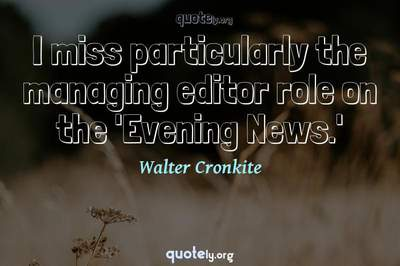 Photo Quote of I miss particularly the managing editor role on the 'Evening News.'