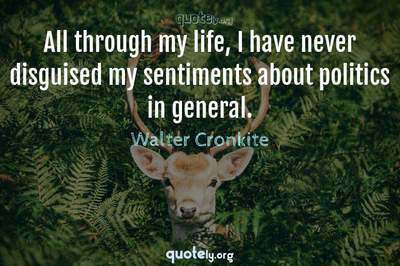 Photo Quote of All through my life, I have never disguised my sentiments about politics in general.