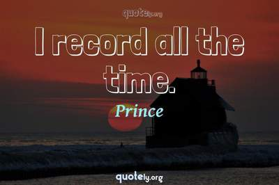 Photo Quote of I record all the time.
