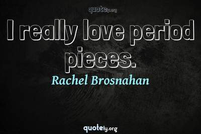 Photo Quote of I really love period pieces.