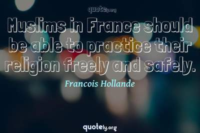 Photo Quote of Muslims in France should be able to practice their religion freely and safely.