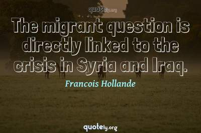 Photo Quote of The migrant question is directly linked to the crisis in Syria and Iraq.