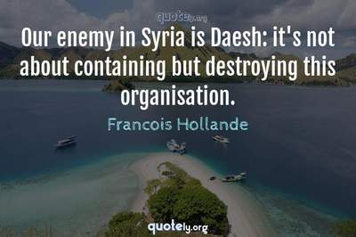 Photo Quote of Our enemy in Syria is Daesh: it's not about containing but destroying this organisation.