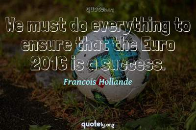 Photo Quote of We must do everything to ensure that the Euro 2016 is a success.