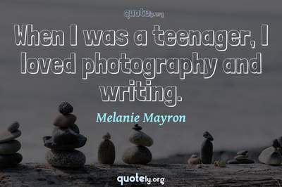 Photo Quote of When I was a teenager, I loved photography and writing.