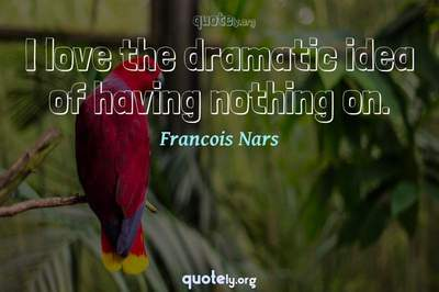 Photo Quote of I love the dramatic idea of having nothing on.