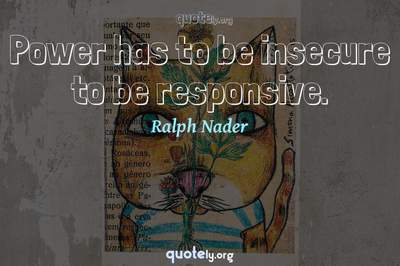 Photo Quote of Power has to be insecure to be responsive.