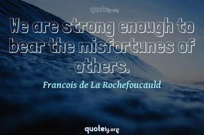 Photo Quote of We are strong enough to bear the misfortunes of others.