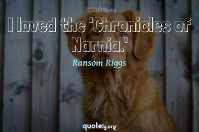Photo Quote of I loved the 'Chronicles of Narnia.'