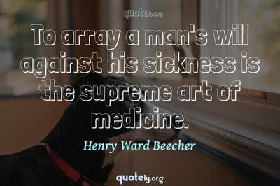 Photo Quote of To array a man's will against his sickness is the supreme art of medicine.
