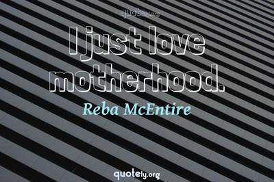 Photo Quote of I just love motherhood.