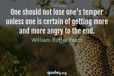 Photo Quote of One should not lose one's temper unless one is certain of getting more and more angry to the end.