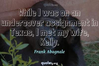 Photo Quote of While I was on an undercover assignment in Texas, I met my wife, Kelly.