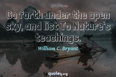 Photo Quote of Go forth under the open sky, and list To Nature's teachings.