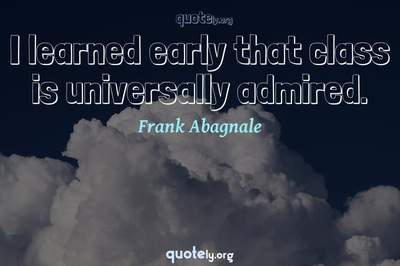Photo Quote of I learned early that class is universally admired.