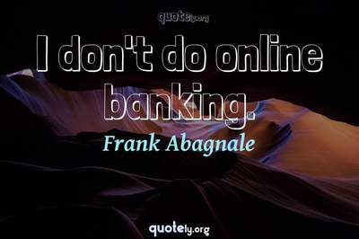 Photo Quote of I don't do online banking.