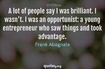 Photo Quote of A lot of people say I was brilliant. I wasn't. I was an opportunist: a young entrepreneur who saw things and took advantage.