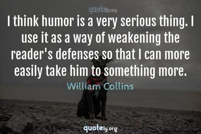 Photo Quote of I think humor is a very serious thing. I use it as a way of weakening the reader's defenses so that I can more easily take him to something more.
