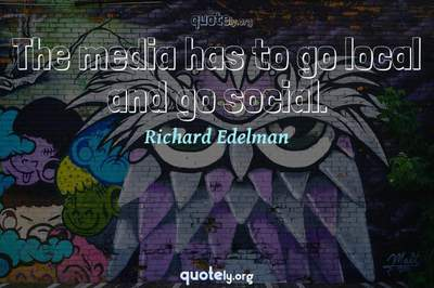 Photo Quote of The media has to go local and go social.
