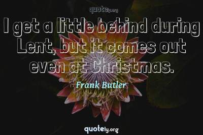 Photo Quote of I get a little behind during Lent, but it comes out even at Christmas.