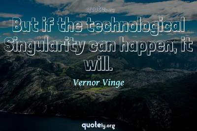 Photo Quote of But if the technological Singularity can happen, it will.