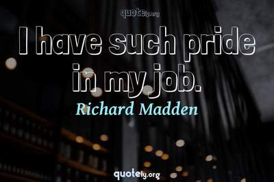 Photo Quote of I have such pride in my job.