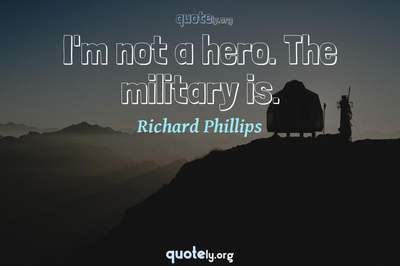 Photo Quote of I'm not a hero. The military is.
