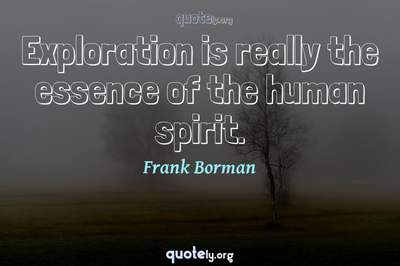 Photo Quote of Exploration is really the essence of the human spirit.