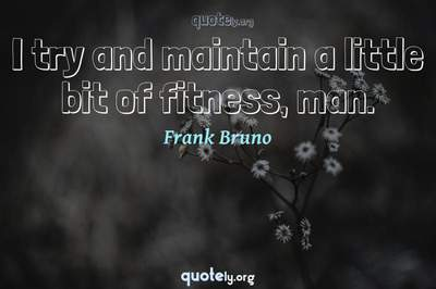 Photo Quote of I try and maintain a little bit of fitness, man.