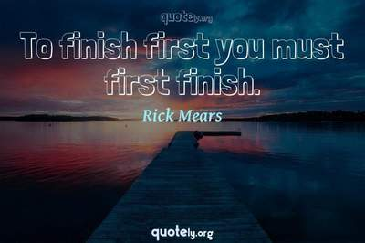 Photo Quote of To finish first you must first finish.