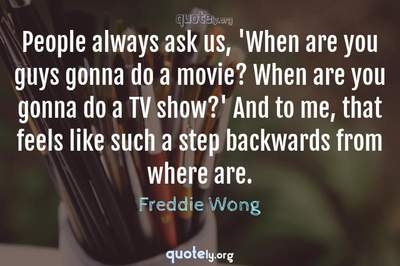 Photo Quote of People always ask us, 'When are you guys gonna do a movie? When are you gonna do a TV show?' And to me, that feels like such a step backwards from where are.
