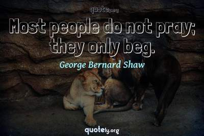 Photo Quote of Most people do not pray; they only beg.