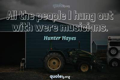 Photo Quote of All the people I hung out with were musicians.