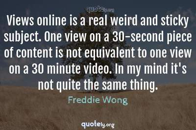 Photo Quote of Views online is a real weird and sticky subject. One view on a 30-second piece of content is not equivalent to one view on a 30 minute video. In my mind it's not quite the same thing.