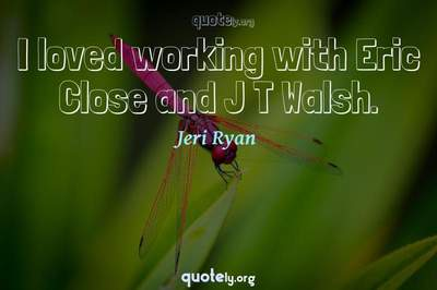 Photo Quote of I loved working with Eric Close and J T Walsh.