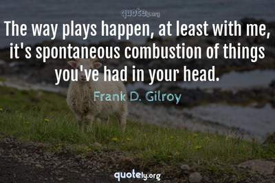 Photo Quote of The way plays happen, at least with me, it's spontaneous combustion of things you've had in your head.