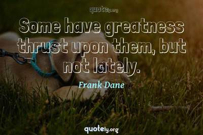 Photo Quote of Some have greatness thrust upon them, but not lately.